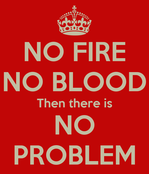 NO FIRE NO BLOOD Then there is NO PROBLEM