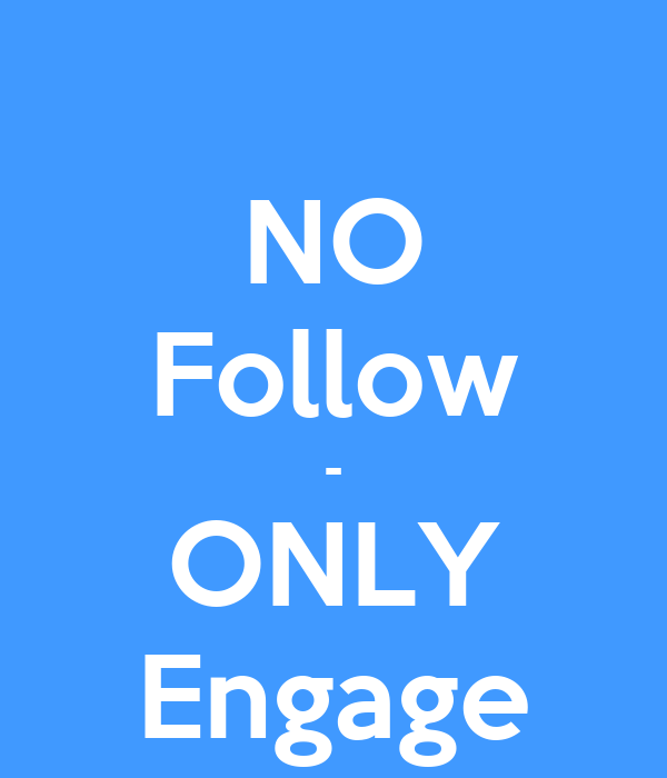 NO Follow - ONLY Engage