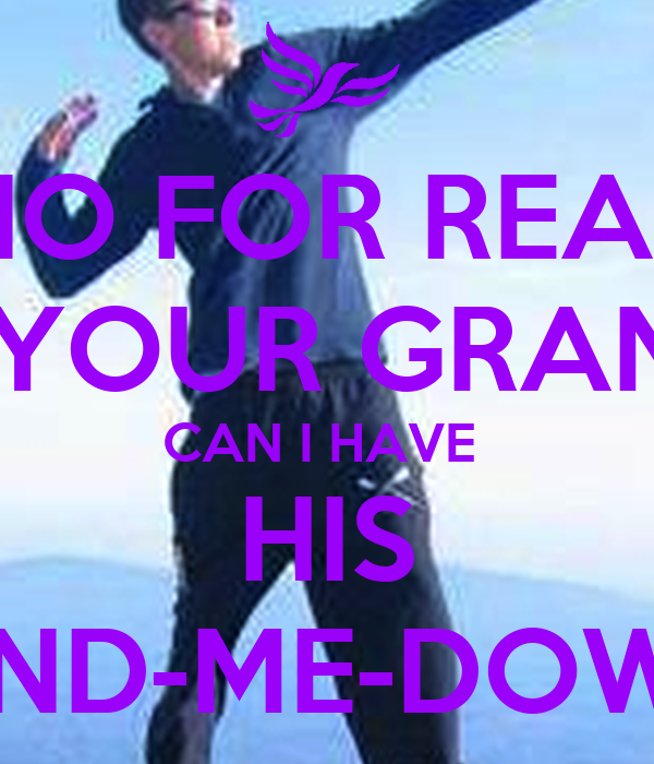 NO FOR REAL ASK YOUR GRANDPA CAN I HAVE  HIS HAND-ME-DOWNS