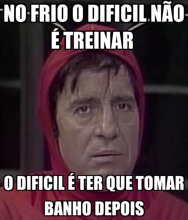 NO FRIO O DIFICIL NÃO É TREINAR  O DIFICIL É TER QUE TOMAR BANHO DEPOIS