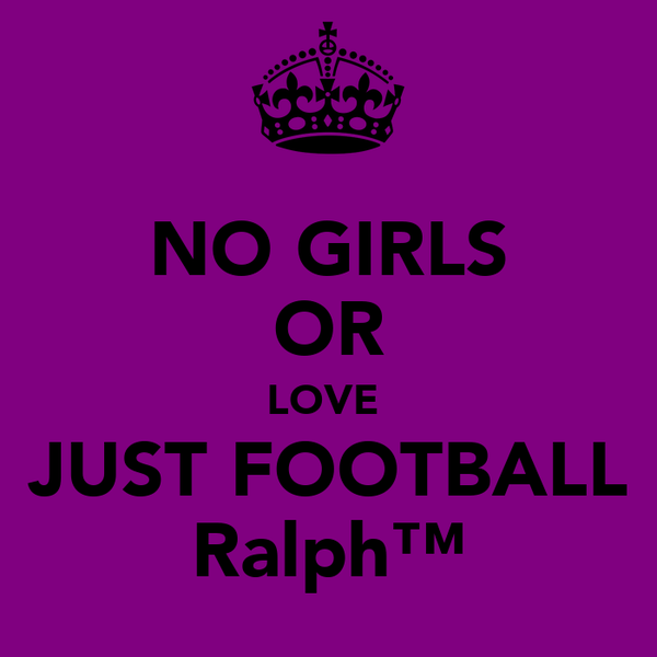 NO GIRLS OR LOVE  JUST FOOTBALL Ralph™