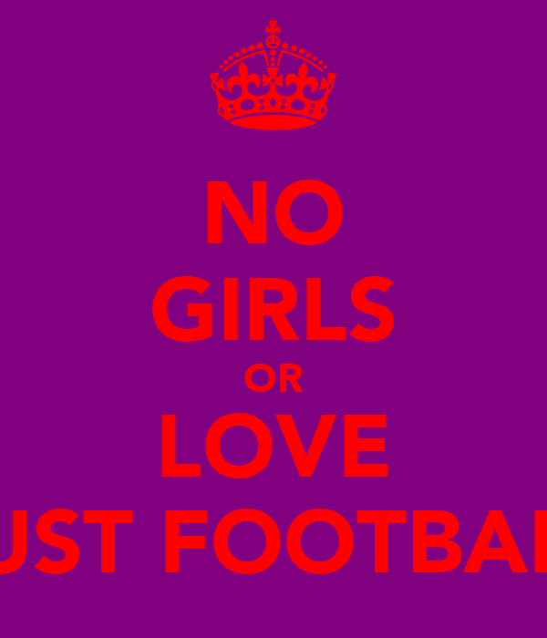 NO GIRLS OR LOVE JUST FOOTBALL