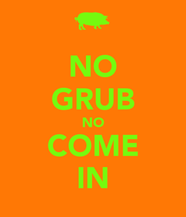 NO GRUB NO COME IN
