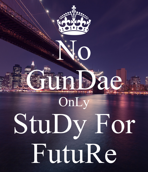 No GunDae OnLy StuDy For FutuRe