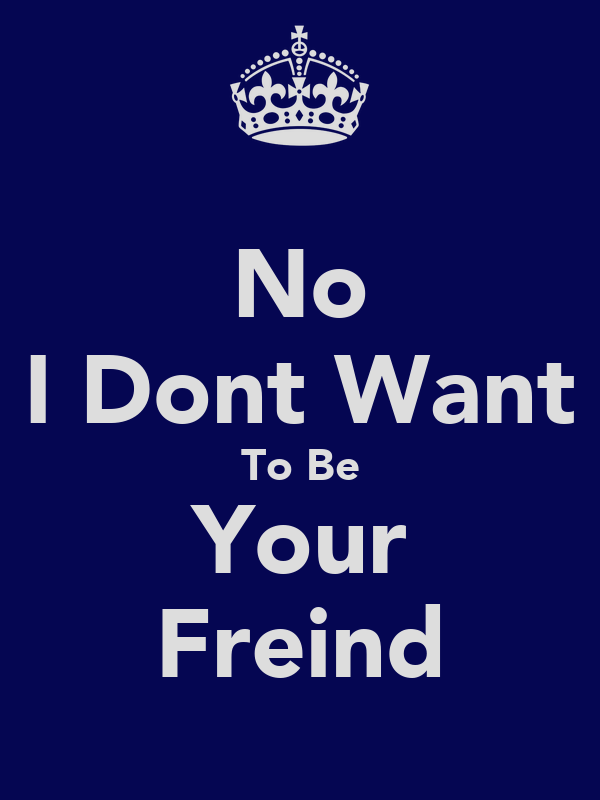 No I Dont Want To Be Your Freind