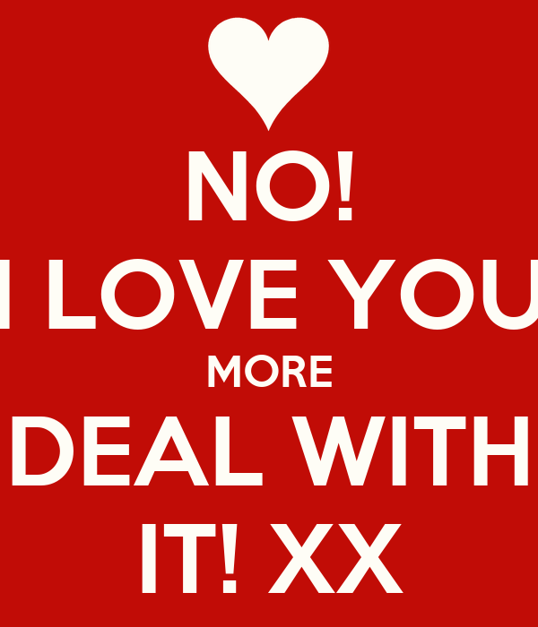 NO I LOVE YOU MORE DEAL WITH IT XX Poster Becca Keep CalmoMatic Awesome Love You More Quotes
