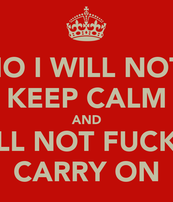NO I WILL NOT  KEEP CALM AND I WILL NOT FUCKING CARRY ON