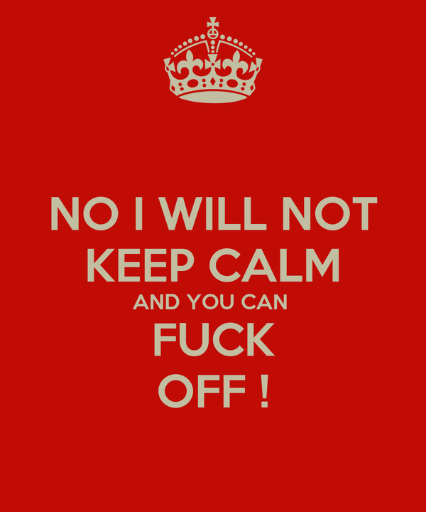 NO I WILL NOT KEEP CALM AND YOU CAN  FUCK OFF !