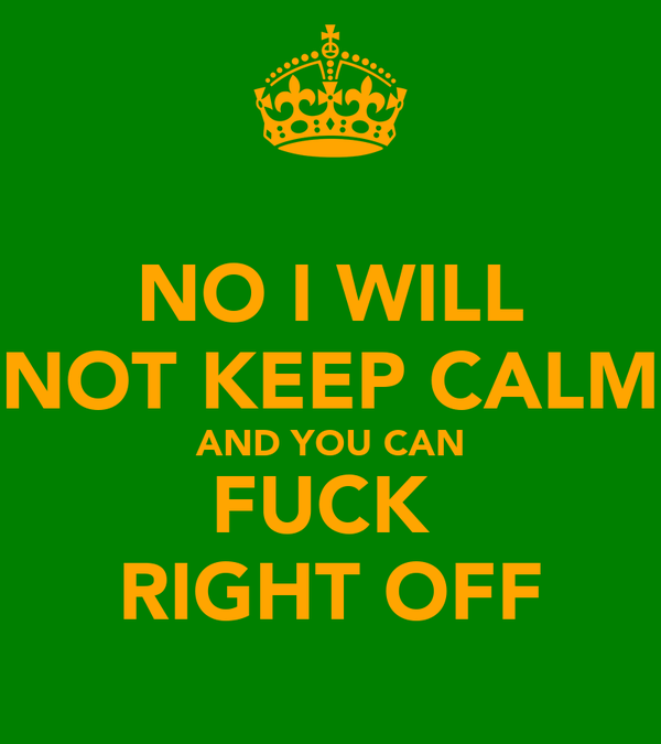 NO I WILL NOT KEEP CALM AND YOU CAN FUCK  RIGHT OFF