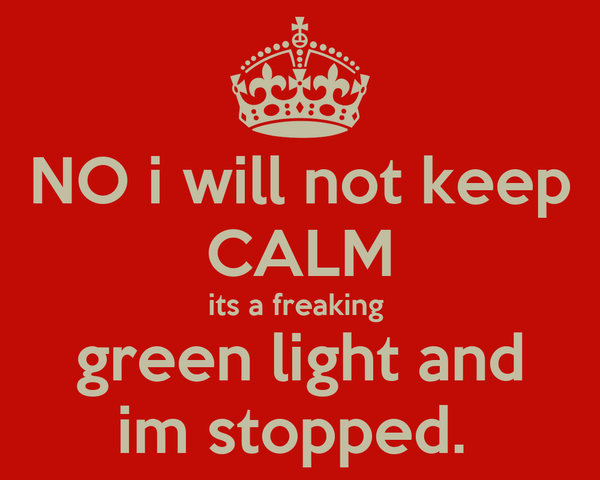 NO i will not keep CALM its a freaking  green light and im stopped.