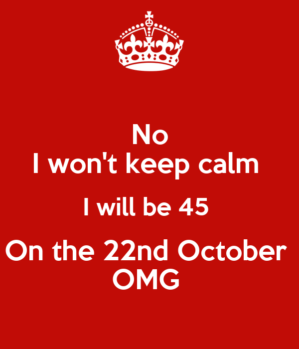 No I won't keep calm  I will be 45  On the 22nd October  OMG