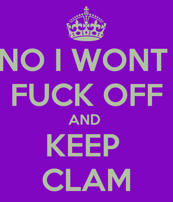NO I WONT  FUCK OFF AND  KEEP  CLAM