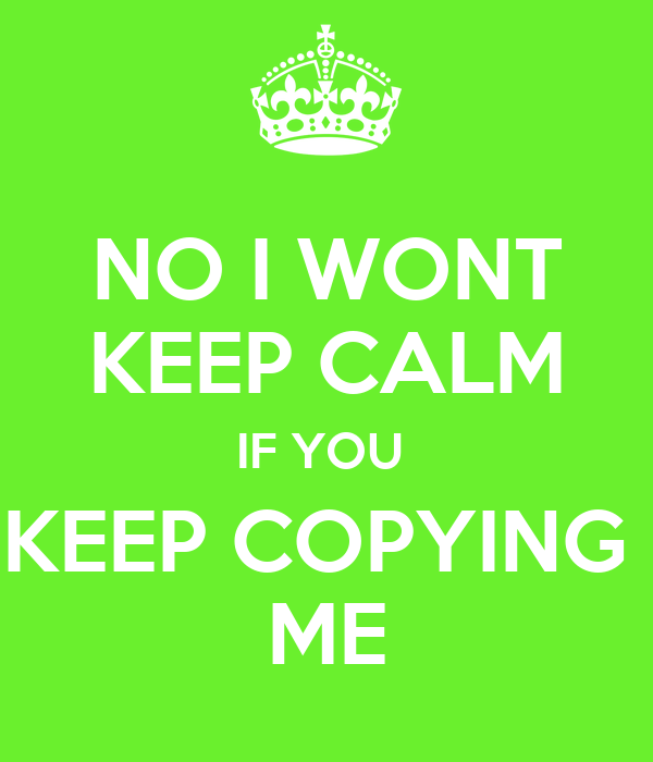 NO I WONT KEEP CALM IF YOU  KEEP COPYING  ME