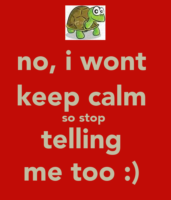 no, i wont  keep calm  so stop  telling  me too :)