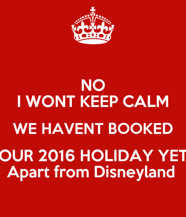 NO I WONT KEEP CALM WE HAVENT BOOKED OUR 2016 HOLIDAY YET Apart from Disneyland