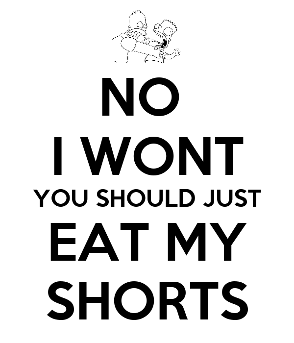 NO  I WONT YOU SHOULD JUST EAT MY SHORTS