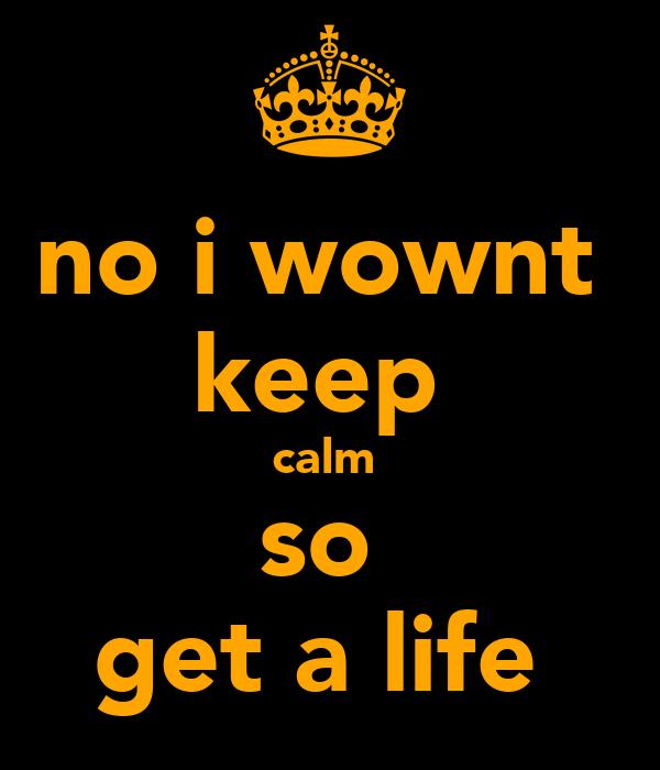 no i wownt  keep  calm  so  get a life