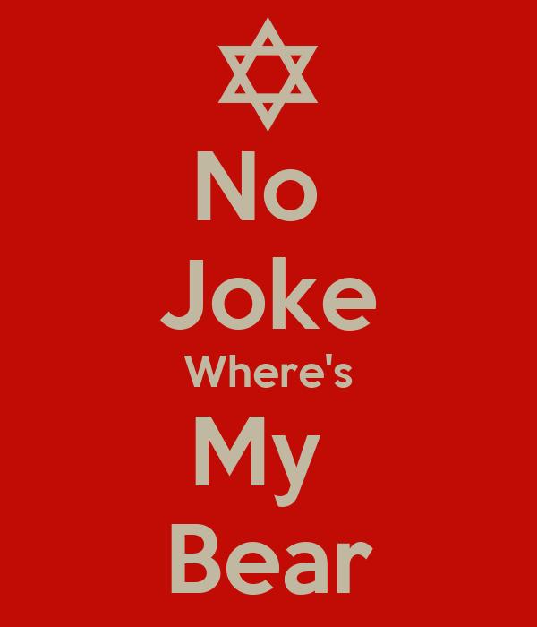 No  Joke Where's My  Bear