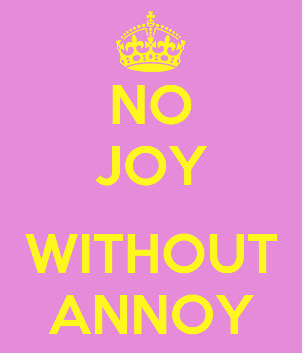 NO JOY  WITHOUT ANNOY