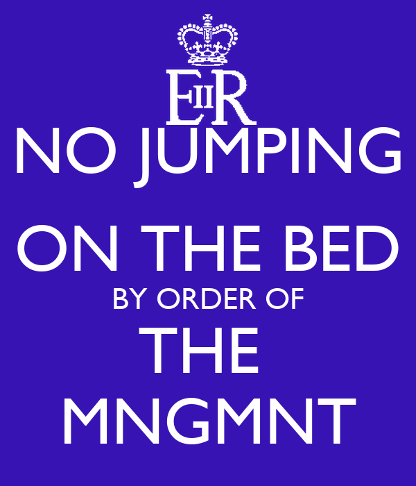 NO JUMPING ON THE BED BY ORDER OF THE  MNGMNT