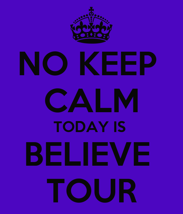NO KEEP  CALM TODAY IS  BELIEVE  TOUR