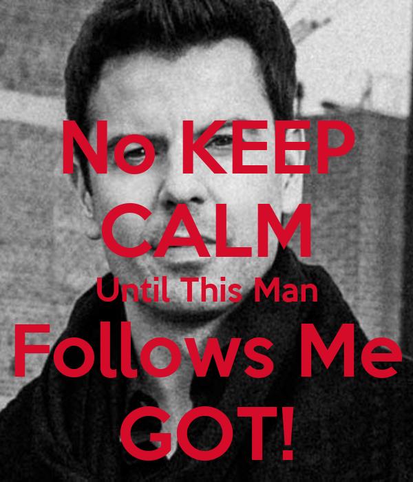 No KEEP CALM Until This Man Follows Me GOT!