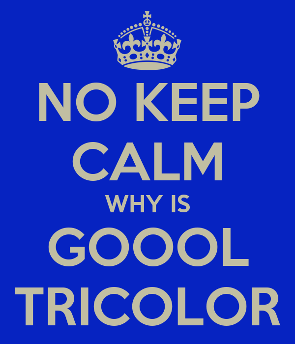 NO KEEP CALM WHY IS GOOOL TRICOLOR