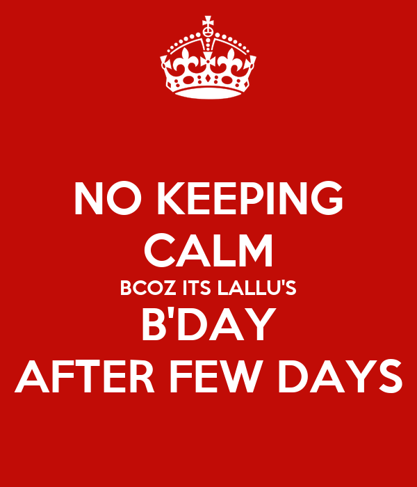 NO KEEPING CALM BCOZ ITS LALLU'S B'DAY AFTER FEW DAYS