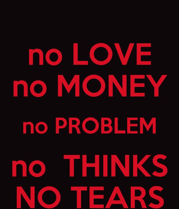 no LOVE no MONEY no PROBLEM no  THINKS NO TEARS