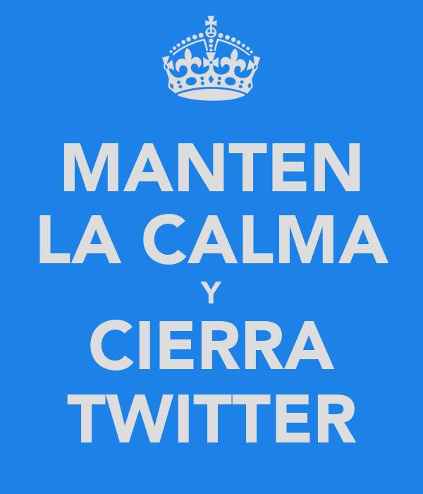 MANTEN LA CALMA Y CIERRA TWITTER