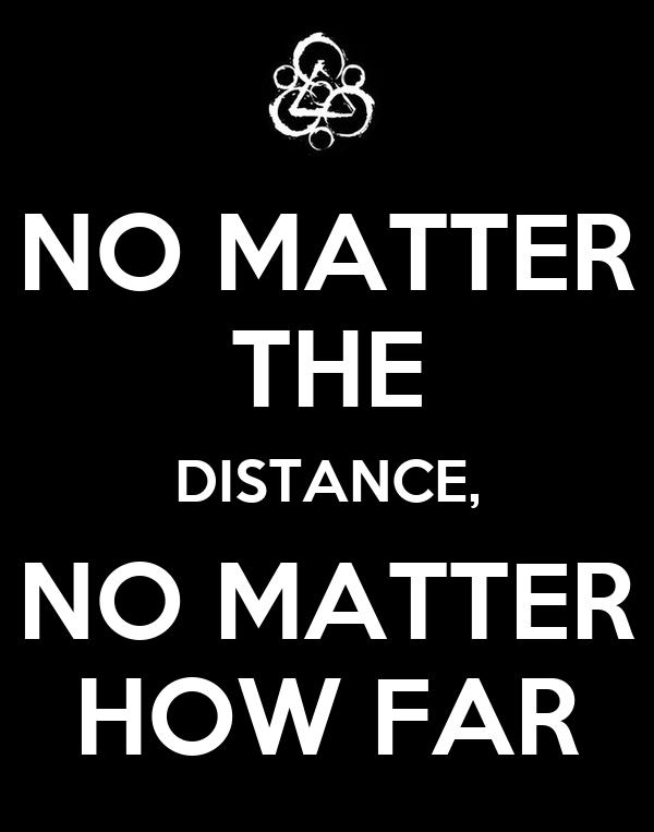 NO MATTER THE DISTANCE, NO MATTER HOW FAR