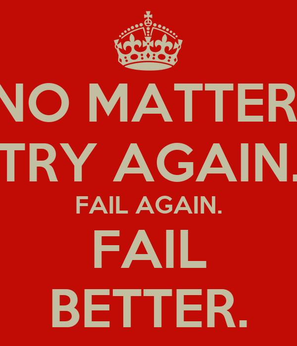 NO MATTER. TRY AGAIN. FAIL AGAIN. FAIL BETTER.