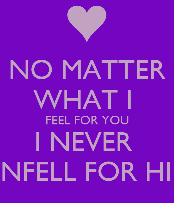 NO MATTER WHAT I  FEEL FOR YOU I NEVER  UNFELL FOR HIM