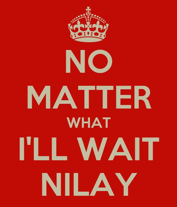 NO MATTER WHAT I'LL WAIT NILAY