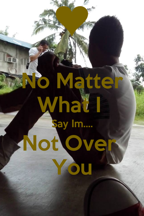 No Matter What I  Say Im.... Not Over  You