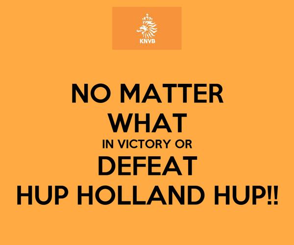 NO MATTER WHAT IN VICTORY OR DEFEAT HUP HOLLAND HUP!!