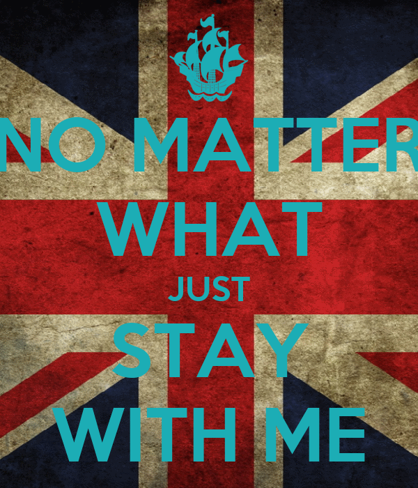 NO MATTER WHAT JUST STAY WITH ME