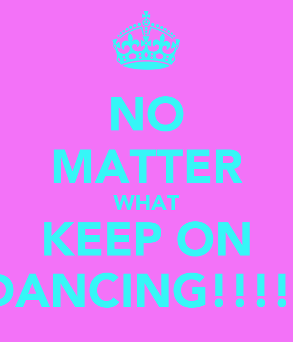 NO MATTER WHAT KEEP ON DANCING!!!!!