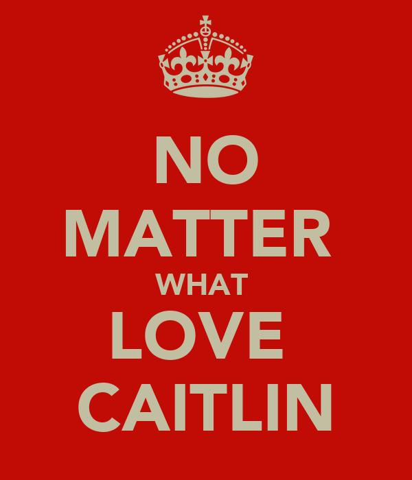 NO MATTER  WHAT  LOVE  CAITLIN