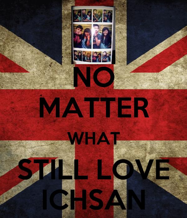 NO MATTER WHAT STILL LOVE ICHSAN