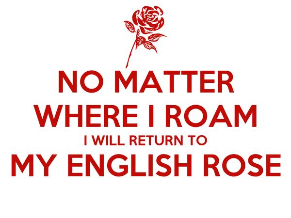 NO MATTER WHERE I ROAM I WILL RETURN TO MY ENGLISH ROSE