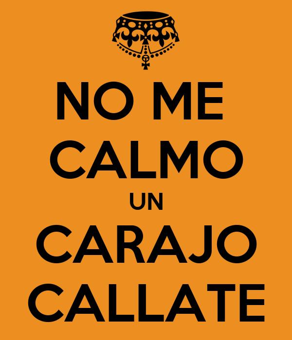 NO ME  CALMO UN CARAJO CALLATE