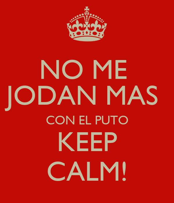 NO ME  JODAN MAS  CON EL PUTO KEEP CALM!