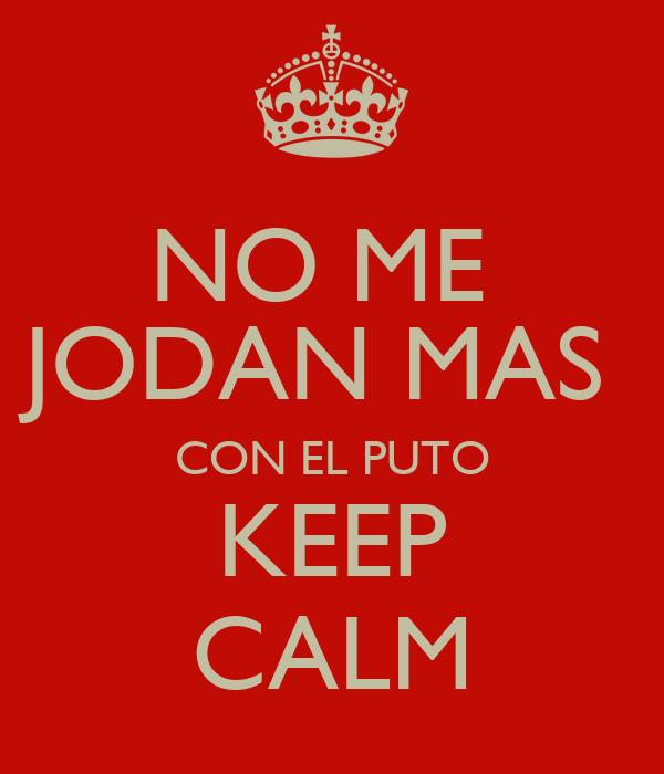 NO ME  JODAN MAS  CON EL PUTO KEEP CALM