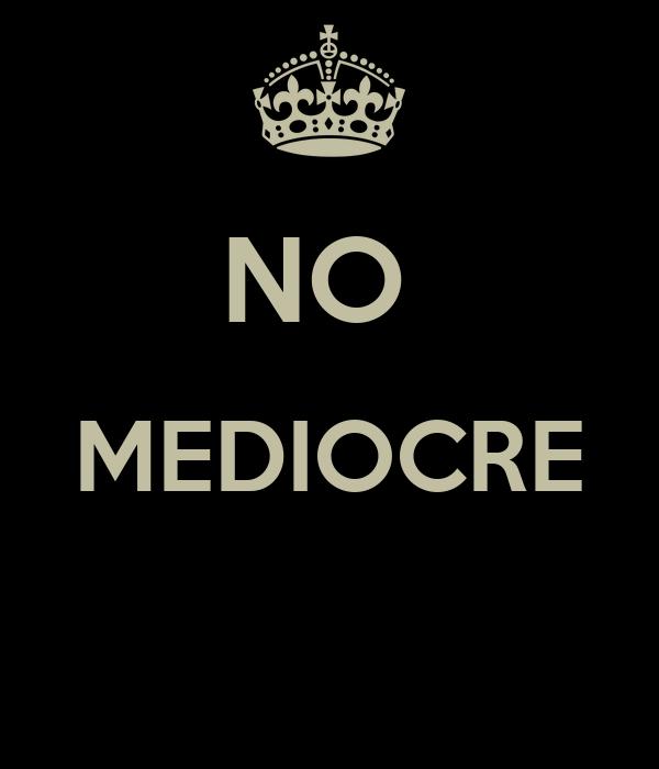 NO  MEDIOCRE