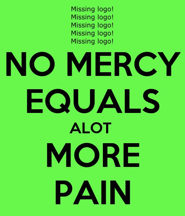 NO MERCY EQUALS ALOT  MORE PAIN