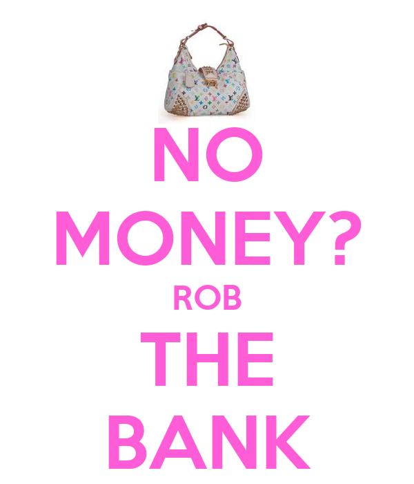 NO MONEY? ROB THE BANK
