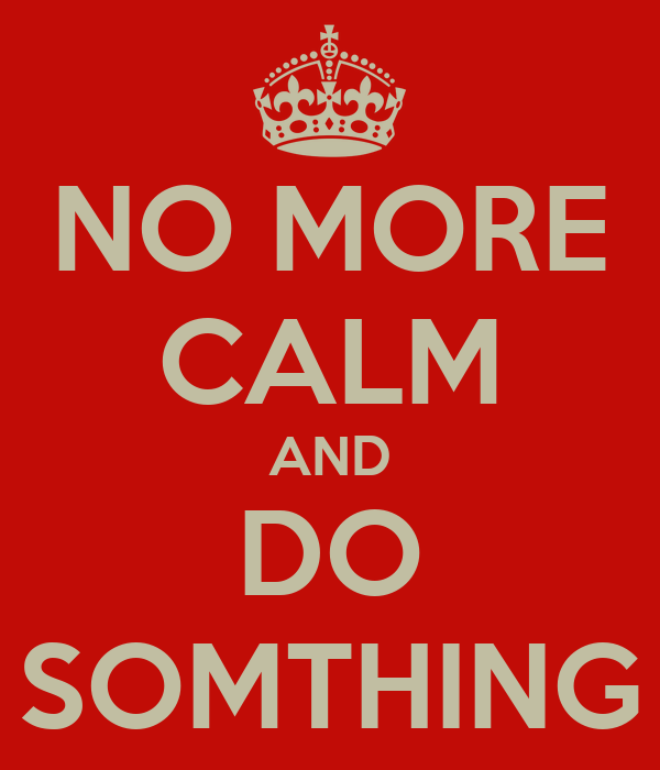 NO MORE CALM AND DO SOMTHING