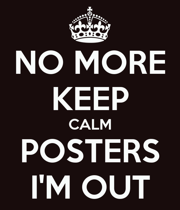 NO MORE KEEP CALM POSTERS I'M OUT