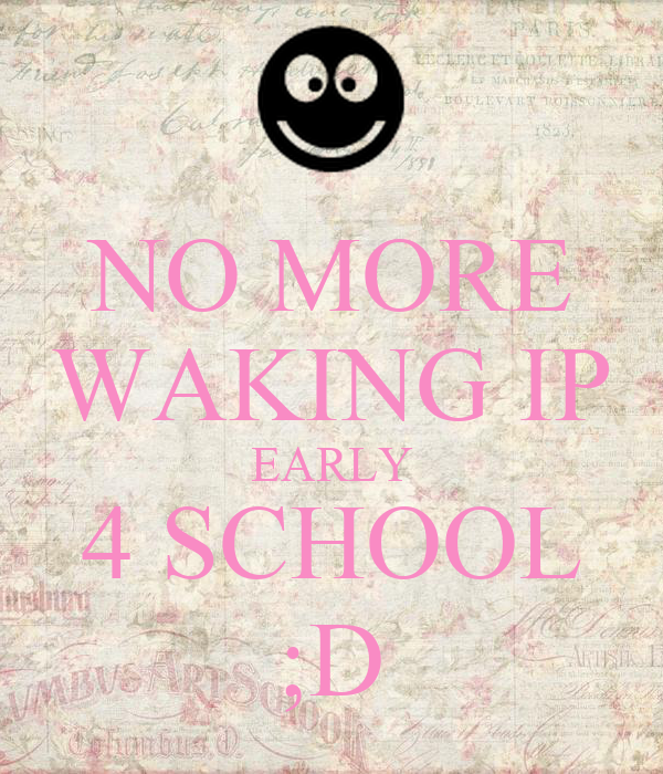 NO MORE WAKING IP EARLY 4 SCHOOL ;D